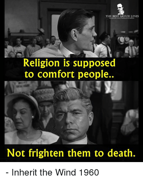 movie lines: THE BEST MOVIE LINES  Religion is supposed  to comfort people..  Not frighten them to death. - Inherit the Wind 1960