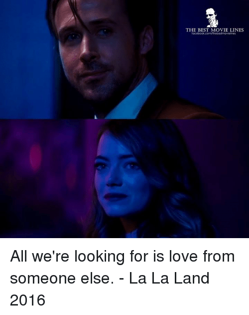 movie line: THE BEST MOVIE LINES  tac  socebook.com/Thebestmovelnes All we're looking for is love from someone else.  - La La Land 2016