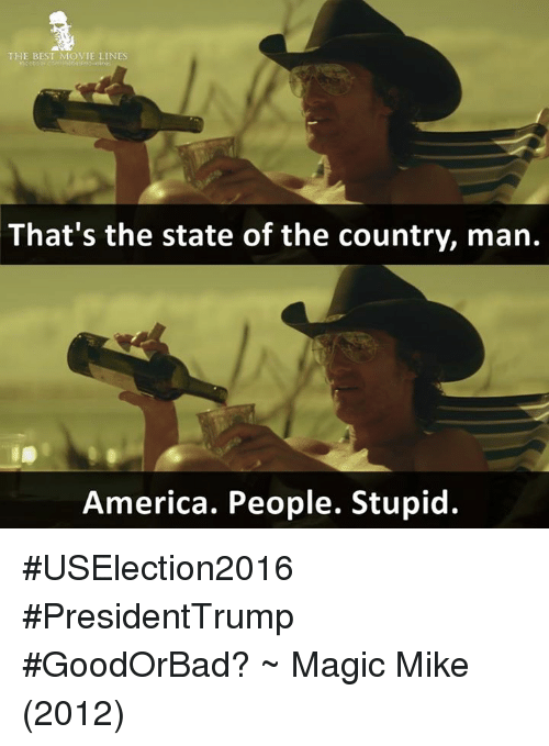 America, Memes, and Movies: THE BEST MOVIE LINES  That's the state of the country, man.  America. People. Stupid. #USElection2016 #PresidentTrump #GoodOrBad?  ~ Magic Mike (2012)