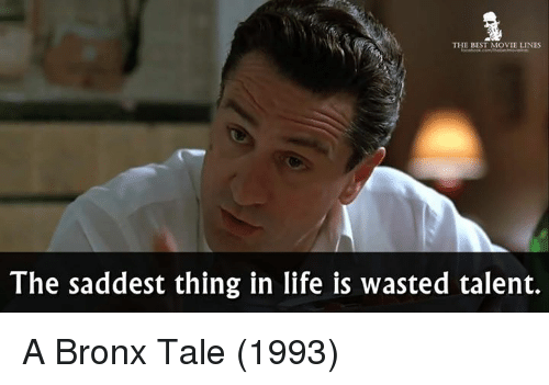 movie line: THE BEST MOVIE LINES  The saddest thing in life is wasted talent. A Bronx Tale (1993)