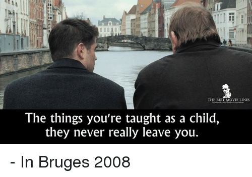 movie line: THE BEST MOVIE LINES  The things you're taught as a child,  they never really leave you. - In Bruges 2008
