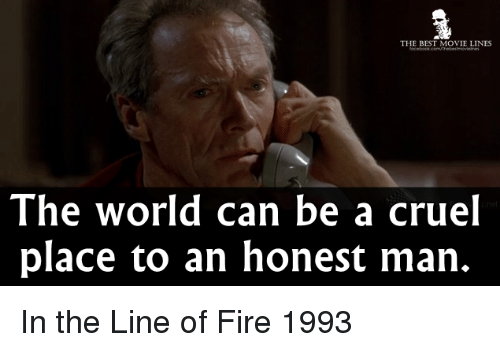 Fire, Memes, and Movies: THE BEST MOVIE LINES  The world can be a cruel  place to an honest man. In the Line of Fire 1993