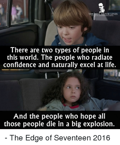 movie line: THE BEST MOVIE LINES  There are two types of people in  this world. The people who radiate  confidence and naturally excel at life.  And the people who hope all  those people die in a big explosion. - The Edge of Seventeen 2016