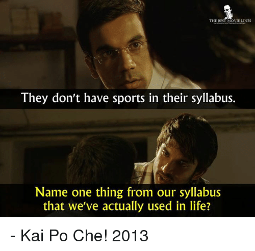 movie line: THE BEST MOVIE LINES  They don't have sports in their syllabus.  Name one thing from our syllabus  that we've actually used in life? - Kai Po Che! 2013