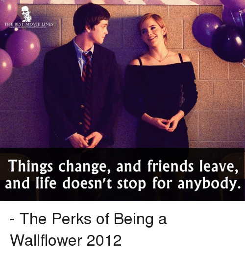 movie line: THE BEST MOVIE LINES  Things change, and friends leave,  and life doesn't stop for anybody. - The Perks of Being a Wallflower 2012