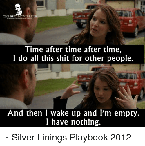 Memes, Shit, and Best: THE BEST MOVIE LINES  Time after time after time,  I do all this shit for other people.  And then I wake up and I'm empty.  I have nothing. - Silver Linings Playbook 2012