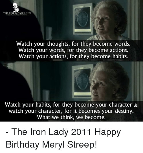 Birthday, Destiny, and Memes: THE BEST MOVIE LINES  Watch your thoughts, for they become words.  Watch your words, for they become actions.  Watch your actions, for they become habits.  Watch your habits, for they become your character &  watch your character, for it becomes your destiny.  What we think, we become. - The Iron Lady 2011  Happy Birthday Meryl Streep!