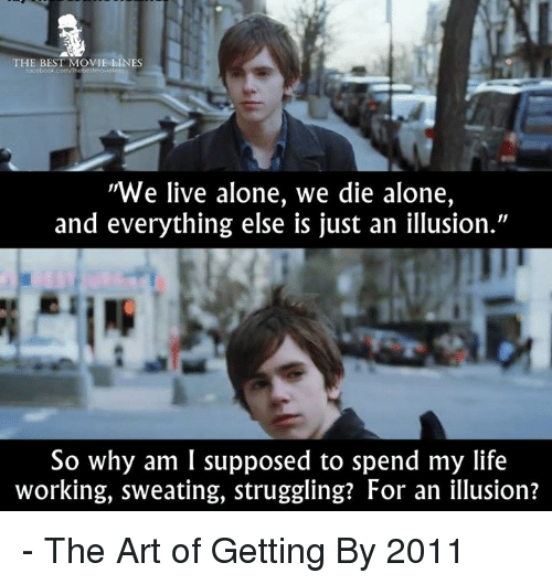 "Memes, 🤖, and Art: THE BEST MOVIE LINES  ""We live alone, we die alone,  and everything else is just an illusion.""  So why am I supposed to spend my life  working, sweating, struggling? For an illusion? - The Art of Getting By 2011"
