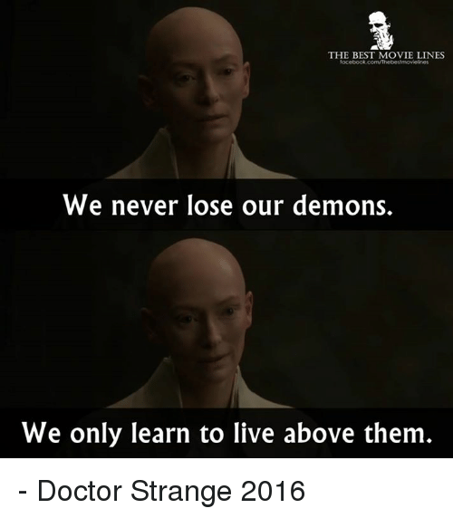best movies: THE BEST MOVIE LINES  We never lose our demons.  We only learn to live above them - Doctor Strange 2016
