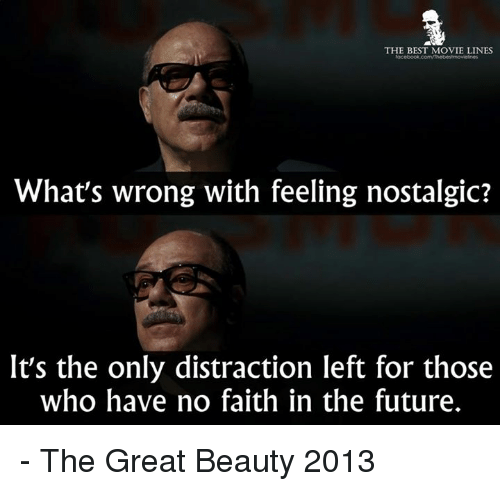 movie line: THE BEST MOVIE LINES  What's wrong with feeling nostalgic?  It's the only distraction left for those  who have no faith in the future. - The Great Beauty 2013