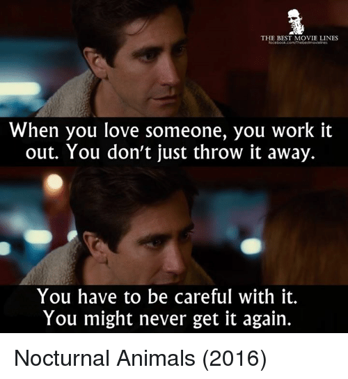 movie line: THE BEST MOVIE LINES  When you love someone, you work it  out. You don't just throw it away.  You have to be careful with it.  You might never get it again. Nocturnal Animals (2016)