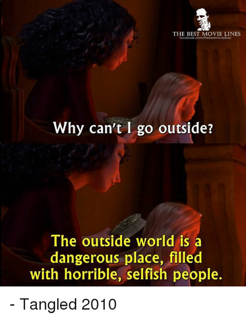 movie line: THE BEST MOVIE LINES  Why can't I go outside?  The outside world is a  dangerous place, filled  with horrible, selfish people. - Tangled 2010