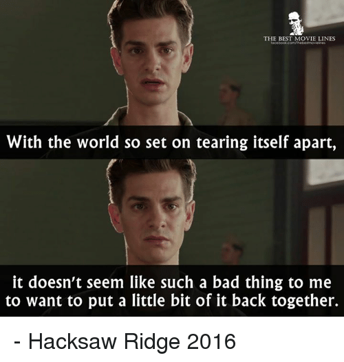 movie line: THE BEST MOVIE LINES  With the world so set on tearing itself apart,  it doesn't seem like such a bad thing to me  to want to put a little bit of it back together. - Hacksaw Ridge 2016