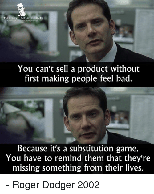 Bad, Memes, and Roger: THE BEST MOVIE LINES  You can't sell a product without  first making people feel bad.  Because it's a substitution game.  You have to remind them that they're  missing something from their lives. - Roger Dodger 2002