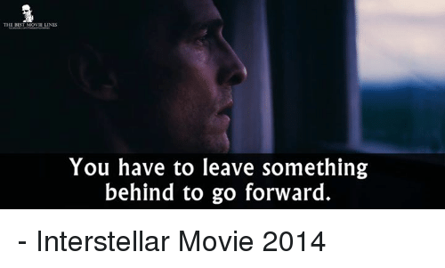 Interstellar, Memes, and Best: THE BEST MOVIE LINES  You have to leave something  behind to go forward. - Interstellar Movie 2014