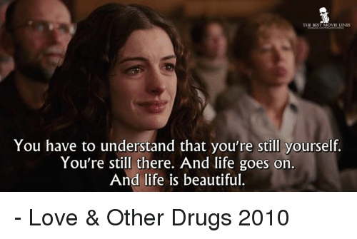 movie line: THE BEST MOVIE LINES  You have to understand that you're still yourself.  You're still there. And life goes on.  And life is beautiful. - Love & Other Drugs 2010