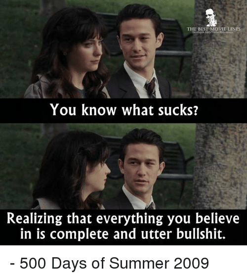 What Suck: THE BEST MOVIE LINES  You know what sucks?  Realizing that everything you believe  in is complete and utter bullshit. - 500 Days of Summer 2009
