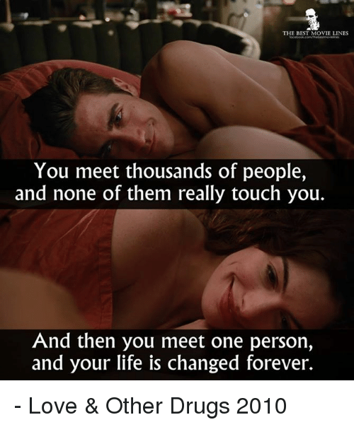 movie line: THE BEST MOVIE LINES  You meet thousands of people,  and none of them really touch you.  And then you meet one person,  and your life is changed forever. - Love & Other Drugs 2010