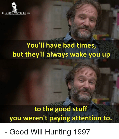 Memes, Hunting, and 🤖: THE BEST MOVIE LINES  You'll have bad times,  but they'll always wake you up  to the good stuff  you weren't paying attention to. - Good Will Hunting 1997