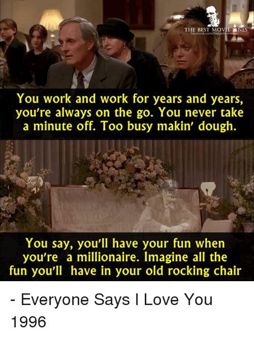 rocking chair: THE BEST MOVIE  NES  You work and work for years and years,  you're always on the go. You never take  a minute off. Too busy makin' dough.  You say, you'll have your fun when  you're a millionaire. Imagine all the  fun you'll have in your old rocking chair - Everyone Says I Love You 1996