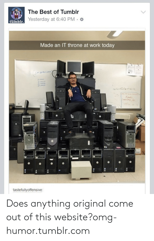 Best of Tumblr: The Best of Tumblr  Yesterday at 6:40 PM · *  tümblr.  best of  Made an IT throne at work today  S+lo  Lamntne  tastefullyoffensive: Does anything original come out of this website?omg-humor.tumblr.com