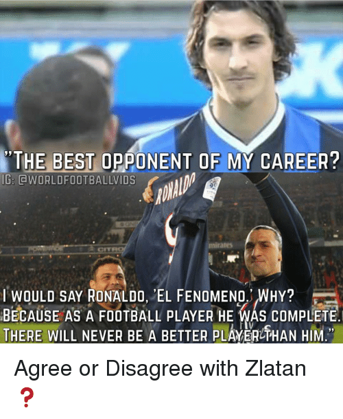 Memes, Ronaldo, and My Career: THE BEST OPPONENT OF  MY CAREER?  IG: CWORLDFOOTBALLVIDS  mirates  CITRO  I WOULD SAY RONALDO, EL FENOMENO. WHY?  BECAUSE AS A FOOTBALL pLAYER HE WAS COMPLETE  THERE WILL NEVER BE A BETTER PLAYERUTHAN HIM Agree or Disagree with Zlatan ❓