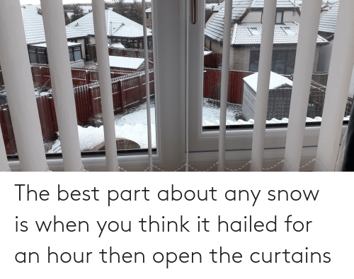 Curtains: The best part about any snow is when you think it hailed for an hour then open the curtains