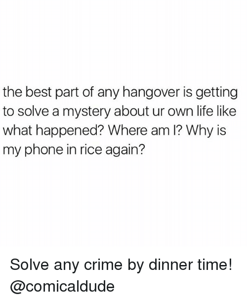 Crime, Hangover, and Girl Memes: the best part of any hangover is getting  to solve a mystery about ur own life like  what happened? Where am l? Why is  my phone in rice again? Solve any crime by dinner time! @comicaldude