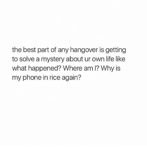 Life, Memes, and Phone: the best part of any hangover is getting  to solve a mystery about ur own life like  what happened? Where am I? Why is  my phone in rice again?