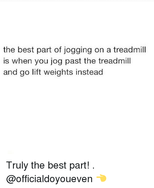 Gym: the best part of jogging on a treadmill  is when you jog past the treadmill  and go lift weights instead Truly the best part! . @officialdoyoueven 👈