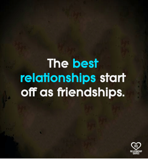 Memes, Relationships, and Best: The best  relationships start  off as friendships.  RO