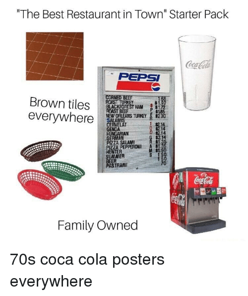 "tiles: ""The Best Restaurant in Town"" Starter Pack  PEPSI  Brown tiles ROASTRE  everywhere  BLACKFOREST HAM172  NEWORLEANS THEY s230  GENOA  GERMAN  P 1185  214  $2.14  PIZZA SALAMI  ZA PEPPERONI A  M $1.5  NTER  SUMMER  BEER  PASTRAM  TRAI  Family Owned 70s coca cola posters everywhere"