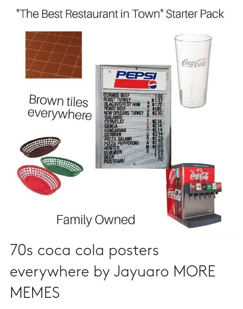 "tiles: ""The Best Restaurant in Town"" Starter Pack  PEPSI  Brown tiles ROASTRE  everywhere  BLACKFOREST HAM172  NEWORLEANS THEY s230  GENOA  GERMAN  P 1185  214  $2.14  PIZZA SALAMI  ZA PEPPERONI A  M $1.5  NTER  SUMMER  BEER  PASTRAM  TRAI  Family Owned 70s coca cola posters everywhere by Jayuaro MORE MEMES"