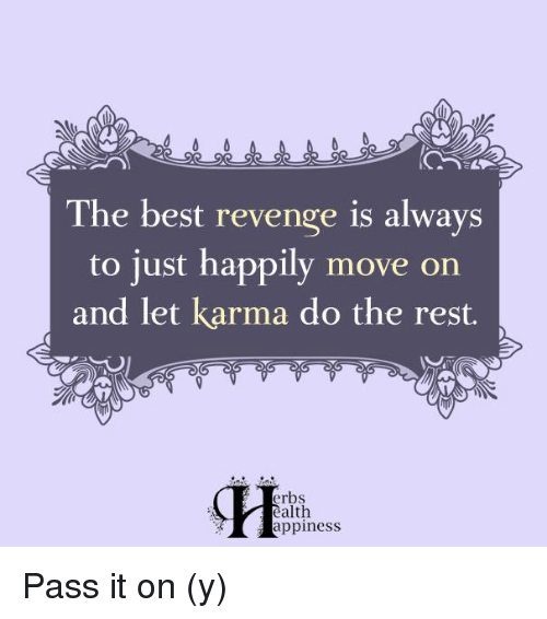 Memes, Revenge, and Karma: The best revenge is always  to just happily move on  and let karma do the rest.  erbs  alth  Happiness Pass it on (y)