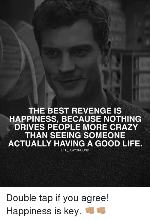 Memes, 🤖, and Good Life: THE BEST REVENGE IS  HAPPINESS, BECAUSE NOTHING  DRIVES PEOPLE MORE CRAZY  THAN SEEING SOMEONE  ACTUALLY HAVING A GOOD LIFE.  LIFE PLAYGROUND Double tap if you agree! Happiness is key. 👊🏽👊🏽