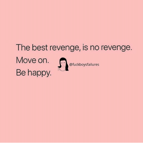 Revenge, Best, and Happy: The best revenge, is no revenge.  Move on.  Be happy  @fuckboysfailures