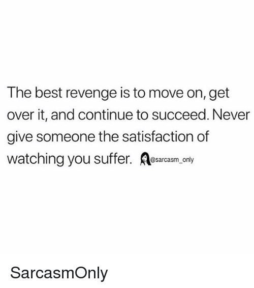 Funny, Memes, and Revenge: The best revenge is to move on, get  over it, and continue to succeed. Never  give someone the satisfaction of  watching you suffer. sacaem oy SarcasmOnly