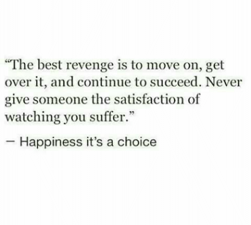 """get over it: """"The best revenge is to move on, get  over it, and continue to succeed. Never  give someone the satisfaction of  watching you suffer.""""  -Happiness it's a choice"""