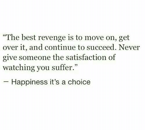 """get over it: """"The best revenge is to move on, get  over it, and continue to succeed. Never  give someone the satisfaction of  watching you suffer.""""  Happiness it's a choice"""