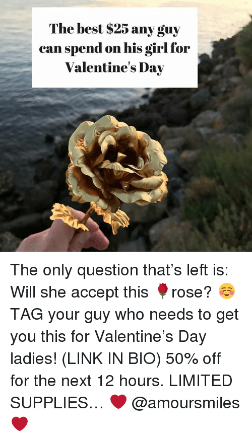 Valentine's Day, Best, and Girl: The best S25 any guy  can spend on his girl for  Valentine's Day The only question that's left is: Will she accept this 🌹rose? ☺️ TAG your guy who needs to get you this for Valentine's Day ladies! (LINK IN BIO) 50% off for the next 12 hours. LIMITED SUPPLIES… ❤️ @amoursmiles ❤️