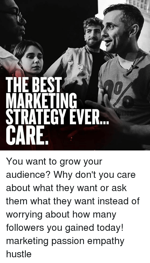 Memes, Best, and Empathy: THE BEST  STRATEGY EVER  GE  TIG  ST  BKTE  ER  ST You want to grow your audience? Why don't you care about what they want or ask them what they want instead of worrying about how many followers you gained today! marketing passion empathy hustle