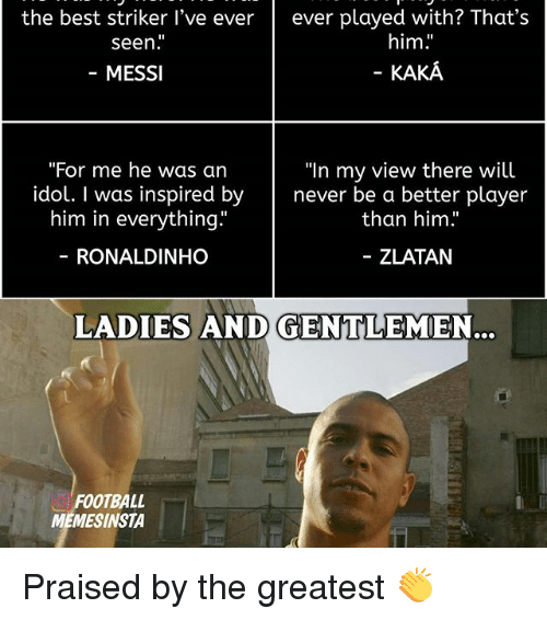 "Memes, 🤖, and Player: the best striker I've ever  ever played with? That's  him.  seen  MESSI  KAKA  ""In my view there will  ""For me he was an  idol. I was inspired by  never be a  better player  him in everything.""  than him  ZLATAN  RONALDINHO  LADIES AND GENTLEMEN...  FOOTBALL  MEMESINSTA Praised by the greatest 👏"