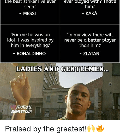 "Memes, 🤖, and Player: the best striker l've ever ever played with That's  him  seen  KAKA  MESSI  ""For me he was an  ""In my view there will  idol. I was inspired by  never be a better player  him in everything.""  than him.""  RONALDINHO  ZLATAN  LADIES AND GENTLEMEN,  FOOTBALL  MEMESINSTA Praised by the greatest!🙌🔥"