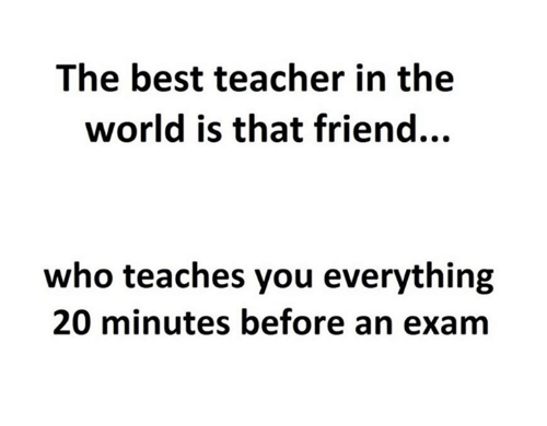Best Teacher: The best teacher in the  world is that friend...  who teaches you everything  20 minutes before an exam