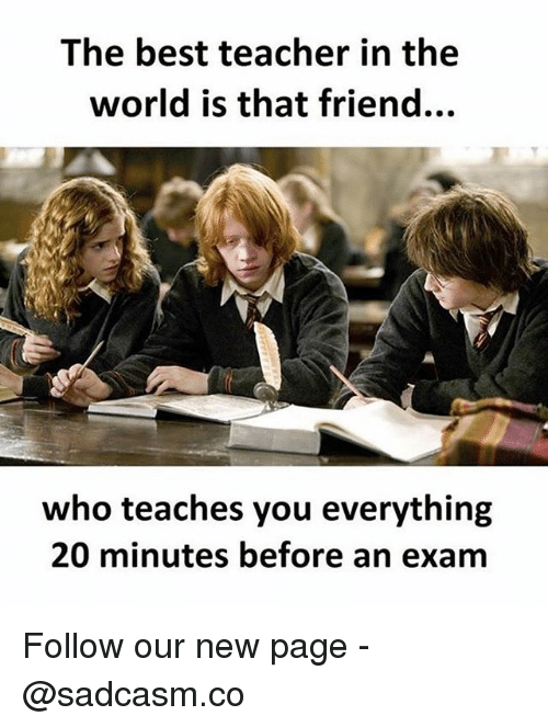 Best Teacher: The best teacher in the  world is that friend...  who teaches you everything  20 minutes before an exam Follow our new page - @sadcasm.co