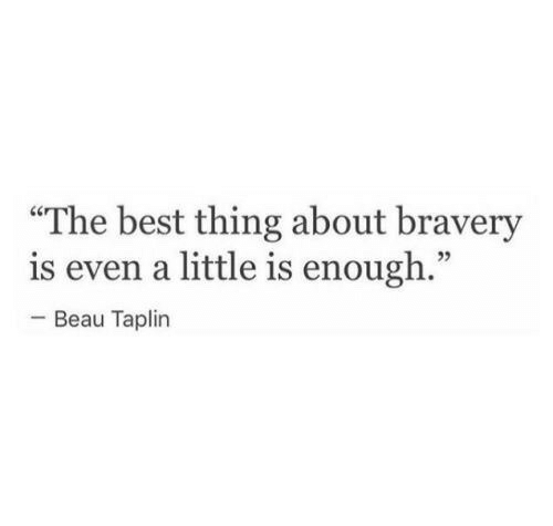 """bravery: """"The best thing about bravery  is even a little is enough.""""  -Beau Taplin  02"""