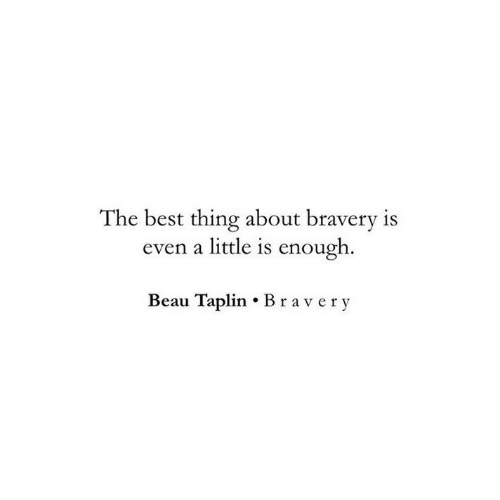 bravery: The best thing about bravery is  even a little is enough  Beau Taplin Bravery