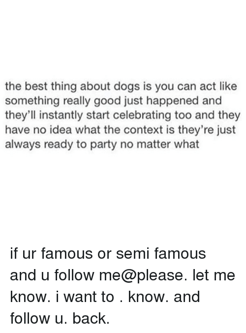 Dogs, Party, and Best: the best thing about dogs is you can act like  something really good just happened and  they'll instantly start celebrating too and they  have no idea what the context is they're just  always ready to party no matter what if ur famous or semi famous and u follow me@please. let me know. i want to . know. and follow u. back.
