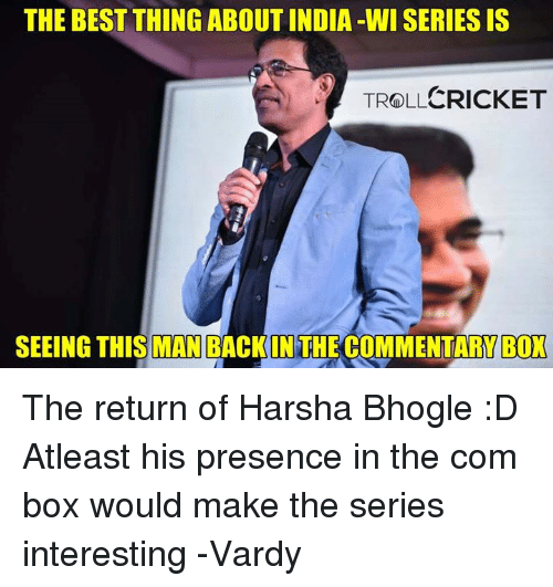 vardy: THE BEST THING ABOUT INDIA -WI SERIES IS  TROLLCRICKET  SEEING THIS MAN BACKIN THE COMMENTARY BOX The return of Harsha Bhogle :D Atleast his presence in the com box would make the series interesting   -Vardy