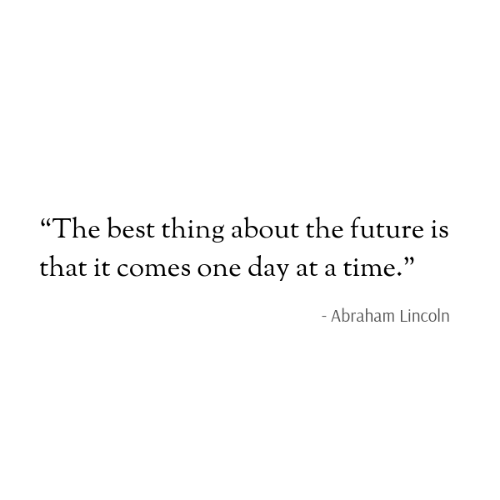 "Abraham: ""The best thing about the future is  that it comes one day at a time.""  - Abraham Lincoln"